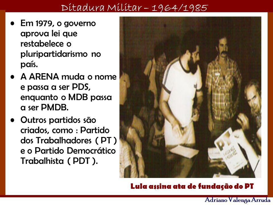 Ditadura Militar – 1964/1985 Adriano Valenga Arruda Em 1979, o governo aprova lei que restabelece o pluripartidarismo no país. A ARENA muda o nome e p