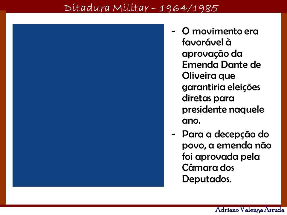 Ditadura Militar – 1964/1985 Adriano Valenga Arruda -O movimento era favorável à aprovação da Emenda Dante de Oliveira que garantiria eleições diretas