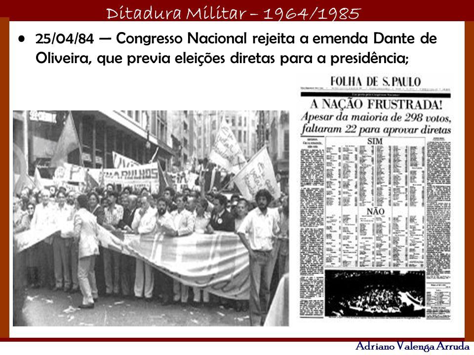Ditadura Militar – 1964/1985 Adriano Valenga Arruda 25/04/84 Congresso Nacional rejeita a emenda Dante de Oliveira, que previa eleições diretas para a