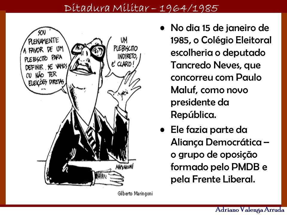 Ditadura Militar – 1964/1985 Adriano Valenga Arruda No dia 15 de janeiro de 1985, o Colégio Eleitoral escolheria o deputado Tancredo Neves, que concor