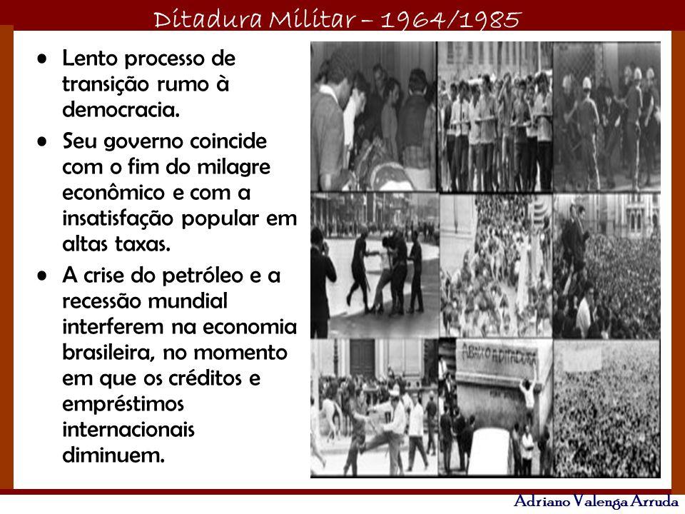 Ditadura Militar – 1964/1985 Adriano Valenga Arruda Lento processo de transição rumo à democracia. Seu governo coincide com o fim do milagre econômico