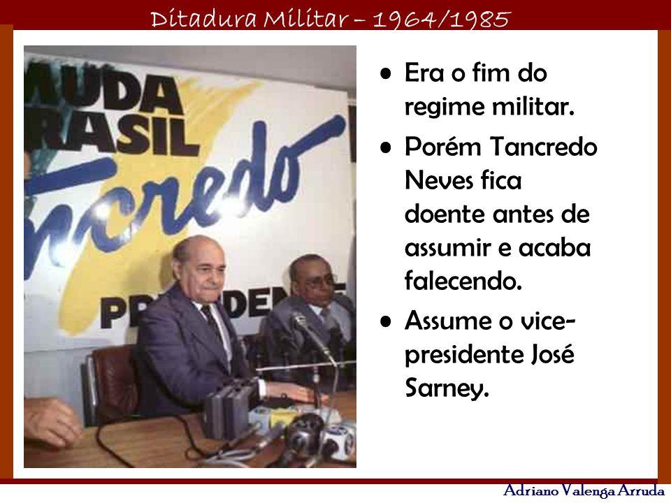 Ditadura Militar – 1964/1985 Adriano Valenga Arruda Era o fim do regime militar. Porém Tancredo Neves fica doente antes de assumir e acaba falecendo.