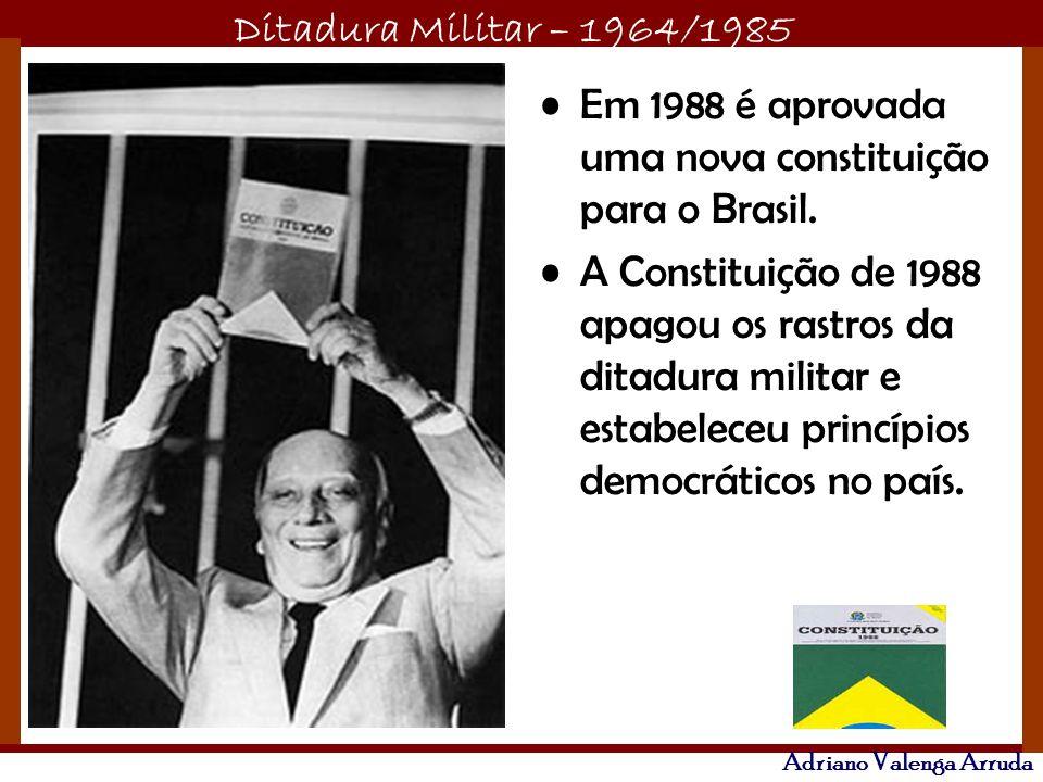 Ditadura Militar – 1964/1985 Adriano Valenga Arruda Em 1988 é aprovada uma nova constituição para o Brasil. A Constituição de 1988 apagou os rastros d