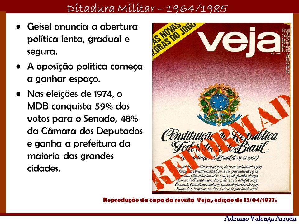 Ditadura Militar – 1964/1985 Adriano Valenga Arruda Geisel anuncia a abertura política lenta, gradual e segura. A oposição política começa a ganhar es