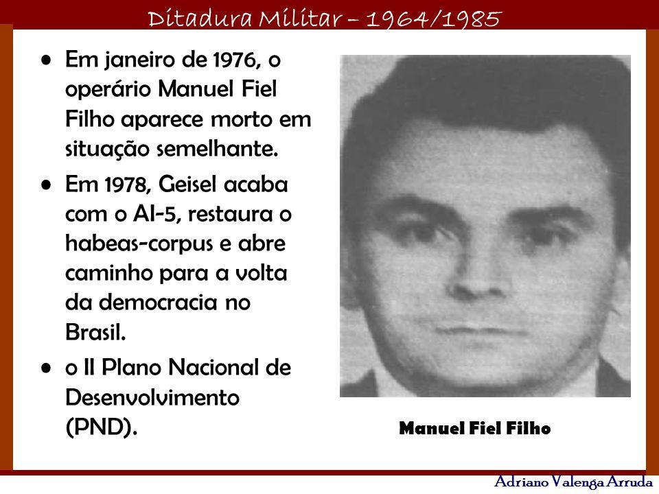 Ditadura Militar – 1964/1985 Adriano Valenga Arruda Em janeiro de 1976, o operário Manuel Fiel Filho aparece morto em situação semelhante. Em 1978, Ge