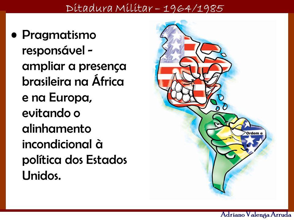 Ditadura Militar – 1964/1985 Adriano Valenga Arruda Pragmatismo responsável - ampliar a presença brasileira na África e na Europa, evitando o alinhame