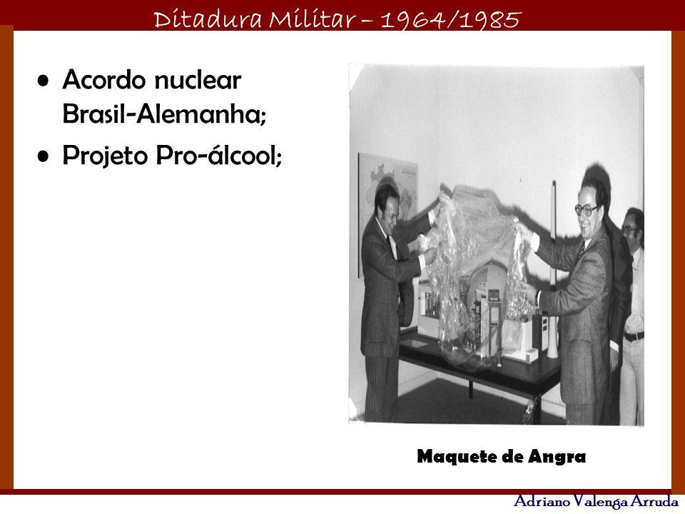 Ditadura Militar – 1964/1985 Adriano Valenga Arruda Acordo nuclear Brasil-Alemanha; Projeto Pro-álcool; Maquete de Angra