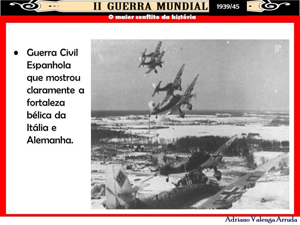 1939/45 O maior conflito da história Adriano Valenga Arruda Guerra Civil Espanhola que mostrou claramente a fortaleza bélica da Itália e Alemanha.