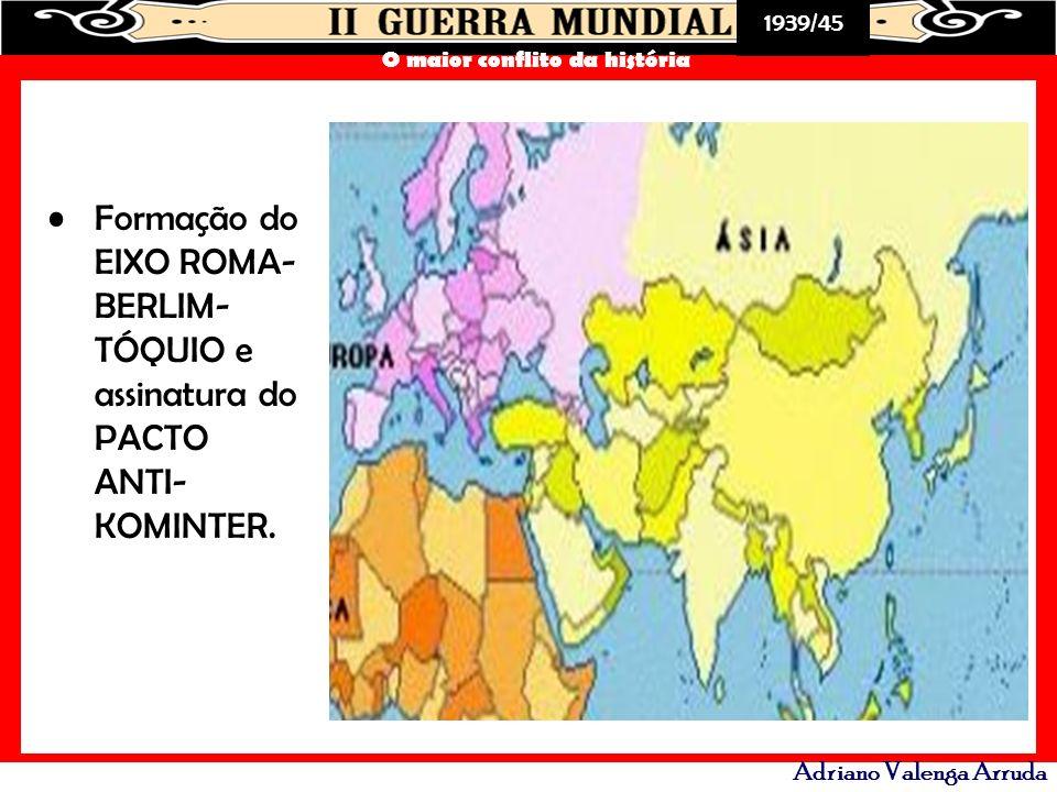 1939/45 O maior conflito da história Adriano Valenga Arruda Formação do EIXO ROMA- BERLIM- TÓQUIO e assinatura do PACTO ANTI- KOMINTER.