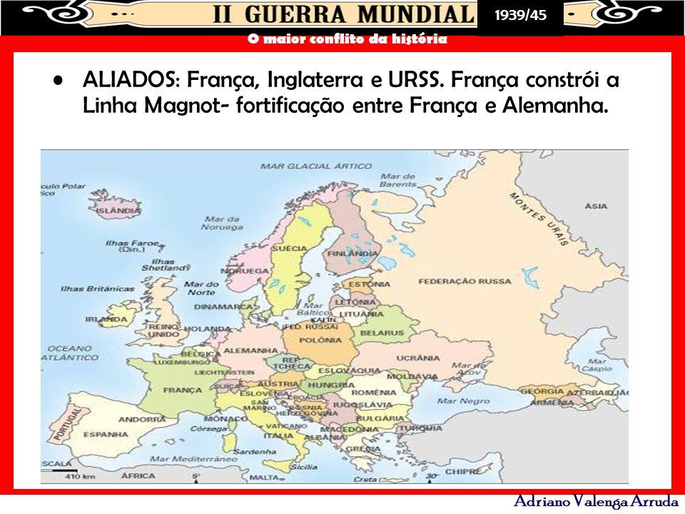1939/45 O maior conflito da história Adriano Valenga Arruda ALIADOS: França, Inglaterra e URSS. França constrói a Linha Magnot- fortificação entre Fra