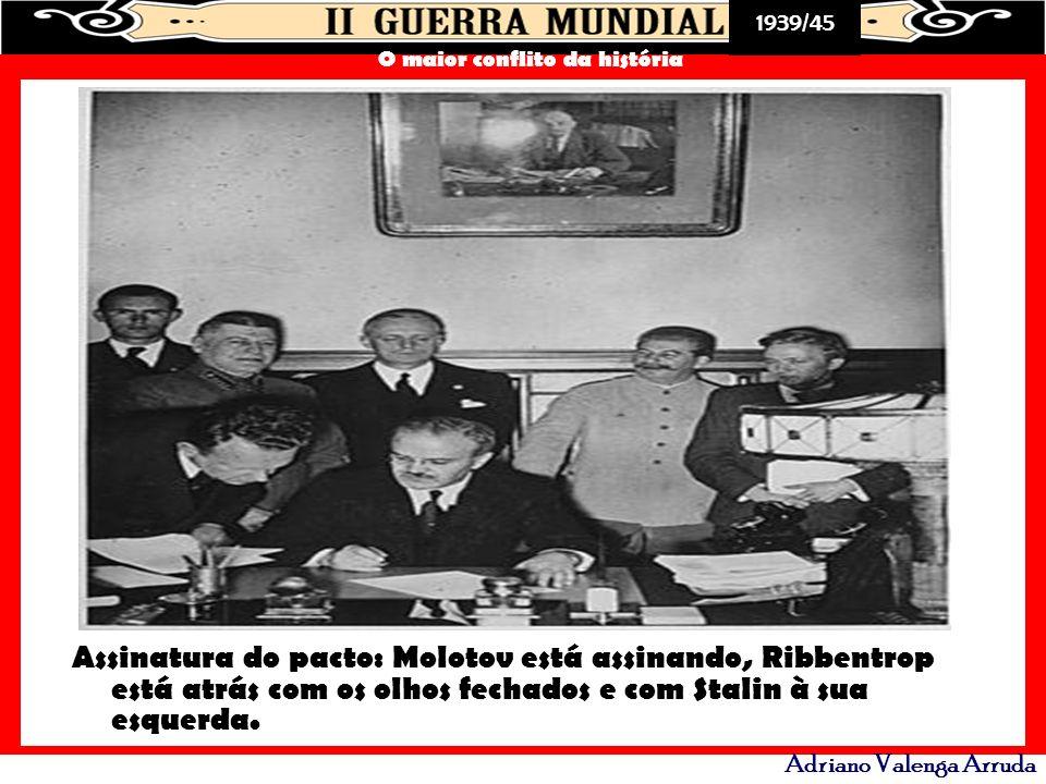 1939/45 O maior conflito da história Adriano Valenga Arruda Assinatura do pacto: Molotov está assinando, Ribbentrop está atrás com os olhos fechados e