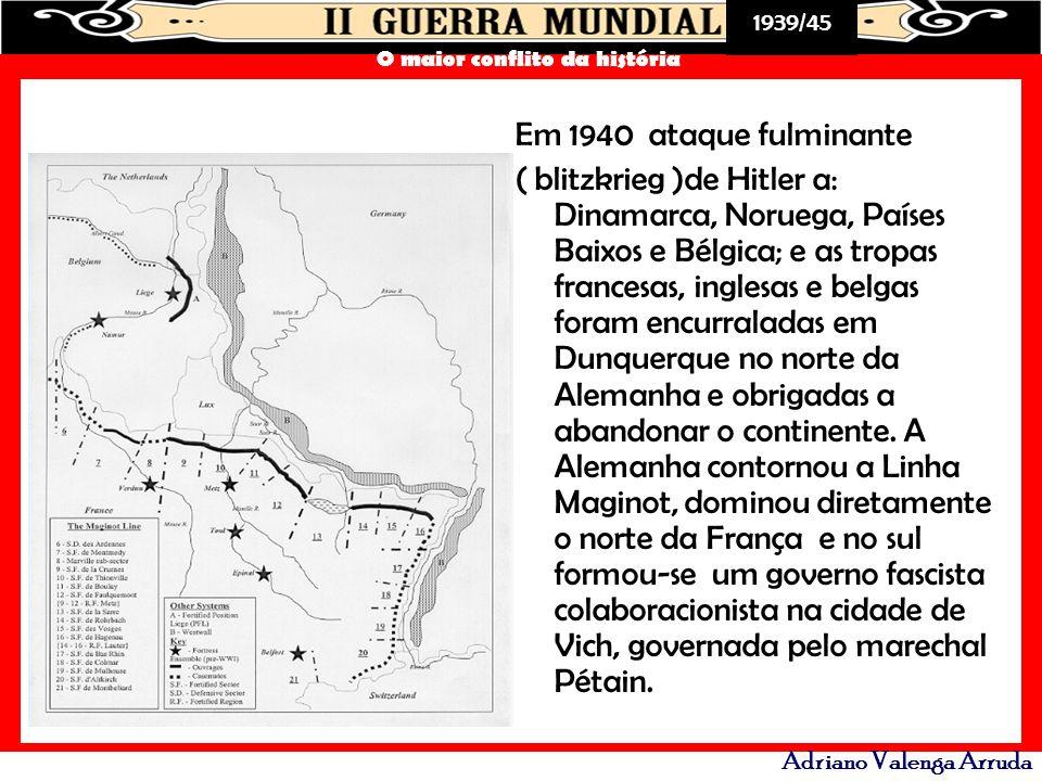 1939/45 O maior conflito da história Adriano Valenga Arruda Em 1940 ataque fulminante ( blitzkrieg )de Hitler a: Dinamarca, Noruega, Países Baixos e B