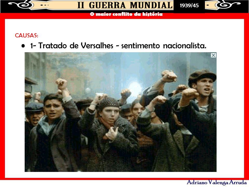 1939/45 O maior conflito da história Adriano Valenga Arruda CAUSAS: 1- Tratado de Versalhes - sentimento nacionalista.