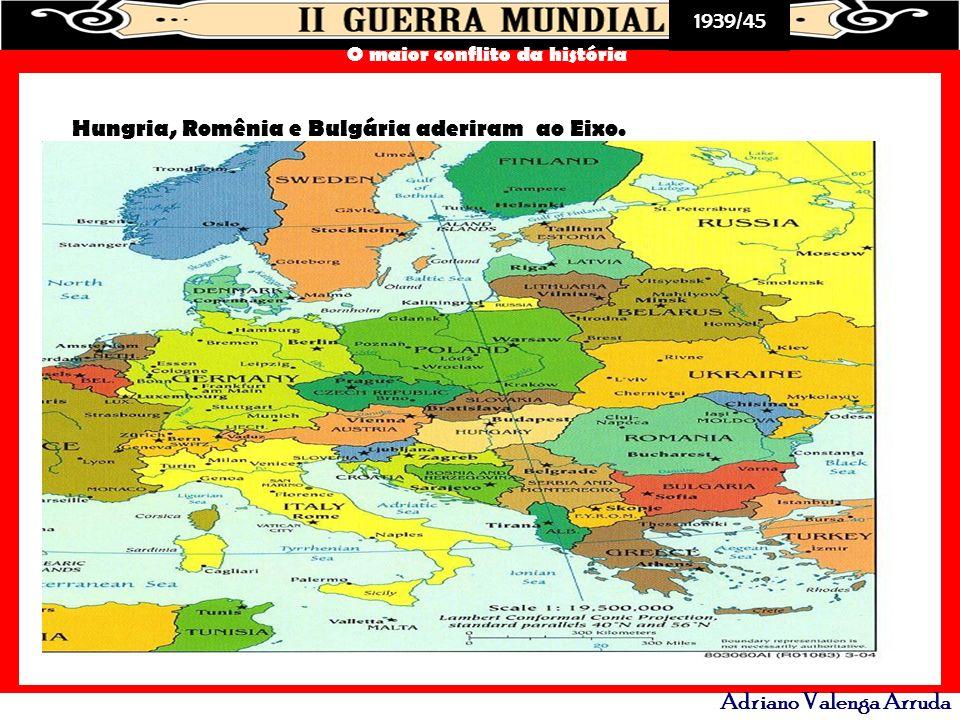 1939/45 O maior conflito da história Adriano Valenga Arruda Hungria, Romênia e Bulgária aderiram ao Eixo.