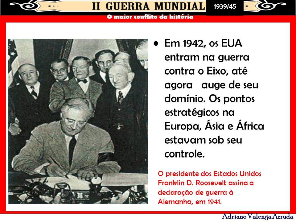 1939/45 O maior conflito da história Adriano Valenga Arruda Em 1942, os EUA entram na guerra contra o Eixo, até agora auge de seu domínio. Os pontos e