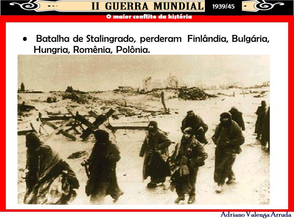 1939/45 O maior conflito da história Adriano Valenga Arruda Batalha de Stalingrado, perderam Finlândia, Bulgária, Hungria, Romênia, Polônia.