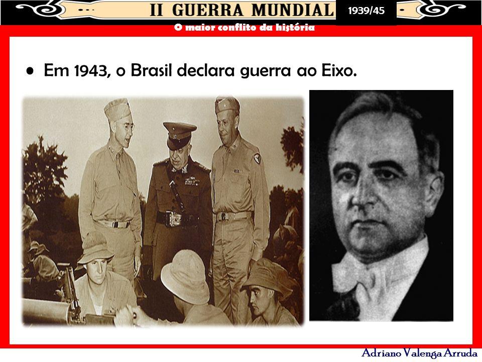 1939/45 O maior conflito da história Adriano Valenga Arruda Em 1943, o Brasil declara guerra ao Eixo.