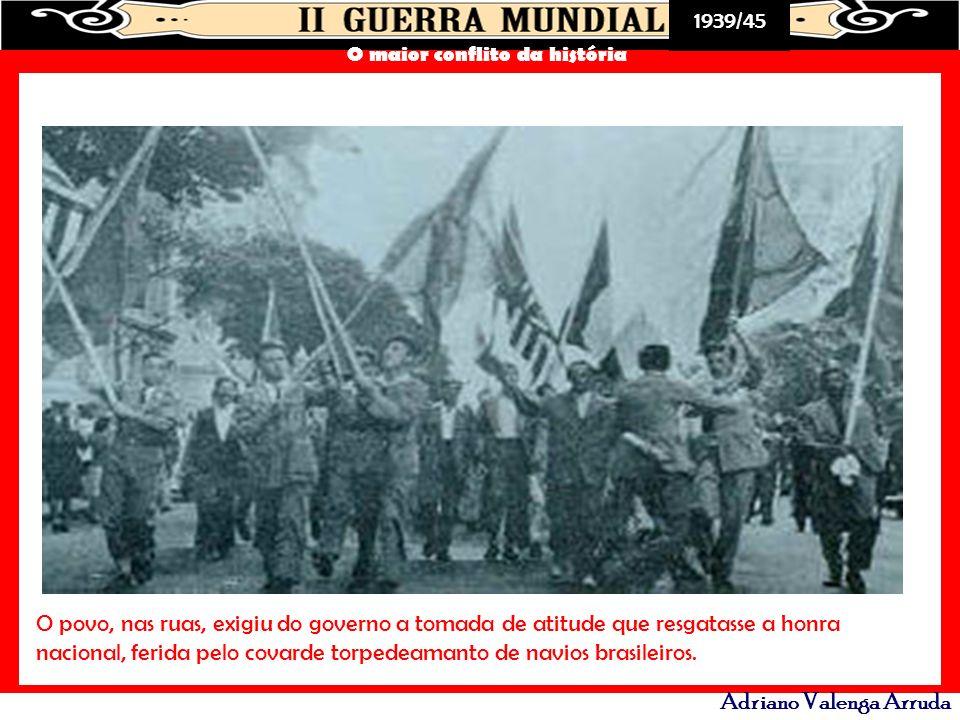 1939/45 O maior conflito da história Adriano Valenga Arruda O povo, nas ruas, exigiu do governo a tomada de atitude que resgatasse a honra nacional, f