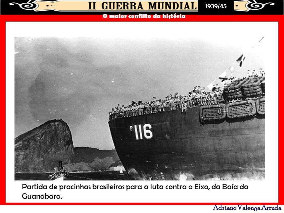 1939/45 O maior conflito da história Adriano Valenga Arruda Partida de pracinhas brasileiros para a luta contra o Eixo, da Baía da Guanabara.
