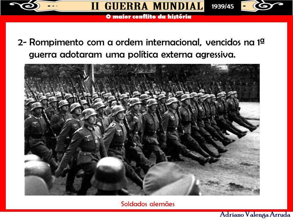 1939/45 O maior conflito da história Adriano Valenga Arruda 2- Rompimento com a ordem internacional, vencidos na 1ª guerra adotaram uma política exter
