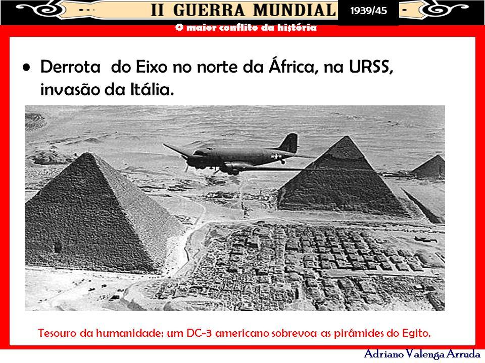 1939/45 O maior conflito da história Adriano Valenga Arruda Derrota do Eixo no norte da África, na URSS, invasão da Itália. Tesouro da humanidade: um