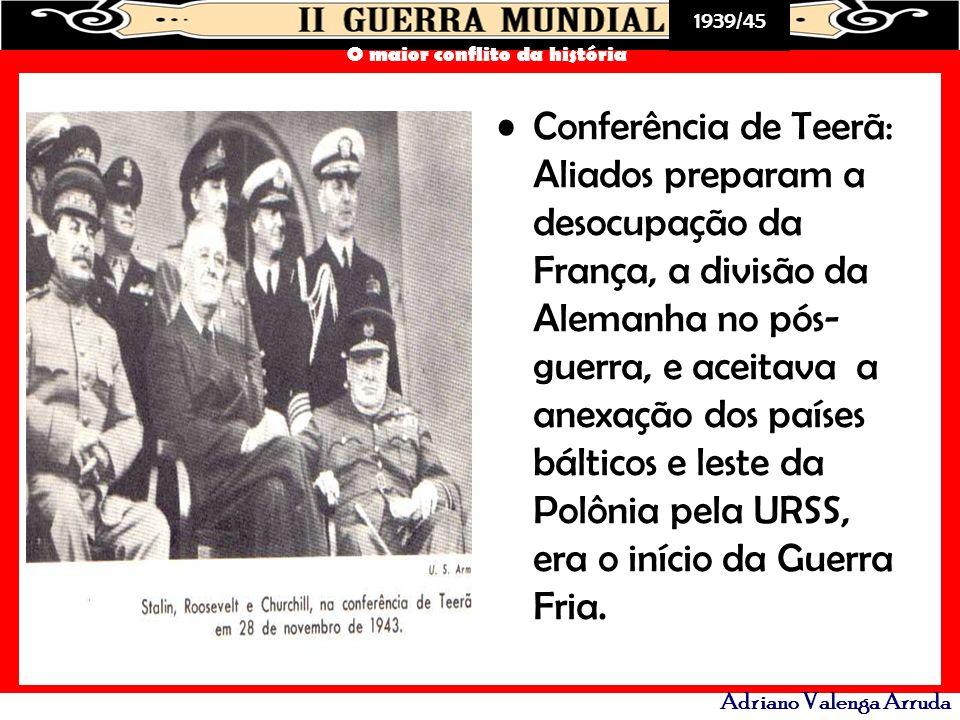 1939/45 O maior conflito da história Adriano Valenga Arruda Conferência de Teerã: Aliados preparam a desocupação da França, a divisão da Alemanha no p