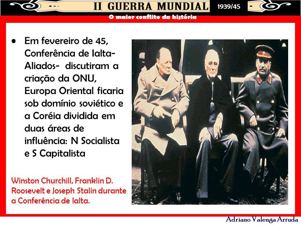 1939/45 O maior conflito da história Adriano Valenga Arruda Em fevereiro de 45, Conferência de Ialta- Aliados- discutiram a criação da ONU, Europa Ori