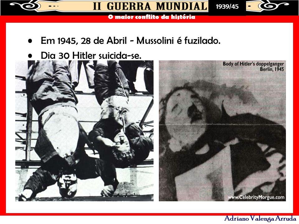 1939/45 O maior conflito da história Adriano Valenga Arruda Em 1945, 28 de Abril - Mussolini é fuzilado. Dia 30 Hitler suicida-se.