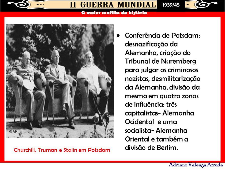 1939/45 O maior conflito da história Adriano Valenga Arruda Conferência de Potsdam: desnazificação da Alemanha, criação do Tribunal de Nuremberg para