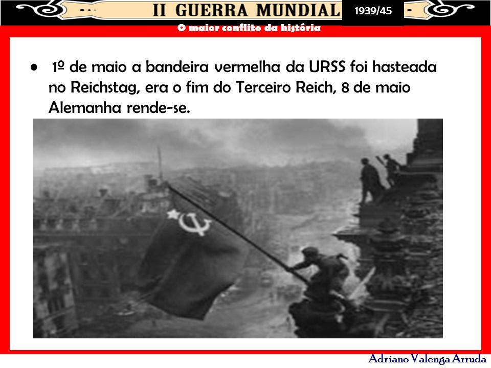 1939/45 O maior conflito da história Adriano Valenga Arruda 1º de maio a bandeira vermelha da URSS foi hasteada no Reichstag, era o fim do Terceiro Re