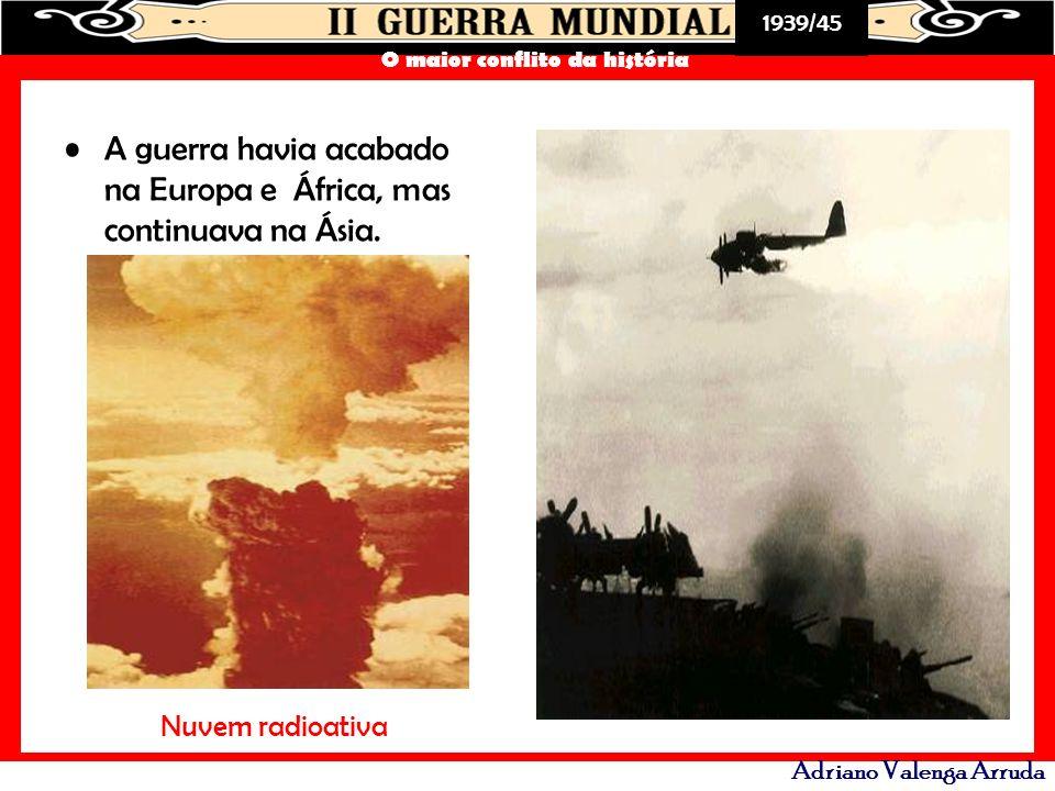 1939/45 O maior conflito da história Adriano Valenga Arruda A guerra havia acabado na Europa e África, mas continuava na Ásia. Nuvem radioativa
