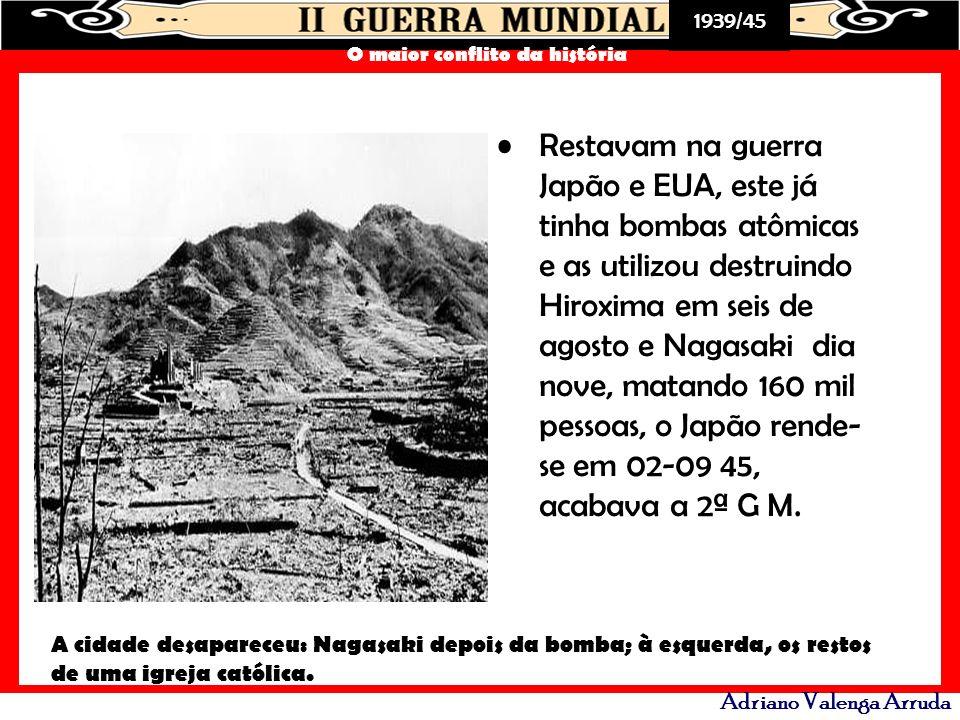1939/45 O maior conflito da história Adriano Valenga Arruda Restavam na guerra Japão e EUA, este já tinha bombas atômicas e as utilizou destruindo Hir