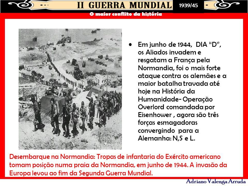 1939/45 O maior conflito da história Adriano Valenga Arruda Em junho de 1944, DIA D, os Aliados invadem e resgatam a França pela Normandia, foi o mais
