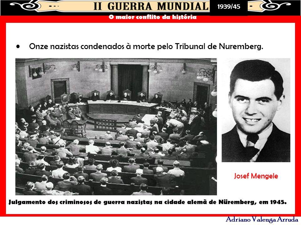 1939/45 O maior conflito da história Adriano Valenga Arruda Onze nazistas condenados à morte pelo Tribunal de Nuremberg. Julgamento dos criminosos de