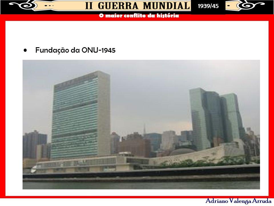1939/45 O maior conflito da história Adriano Valenga Arruda Fundação da ONU-1945