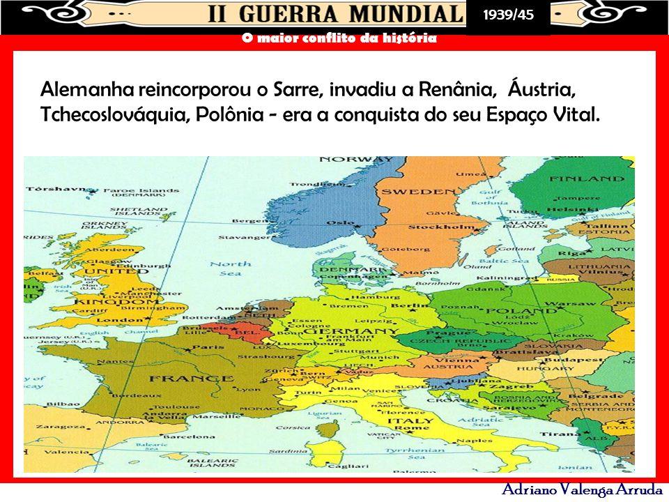 1939/45 O maior conflito da história Adriano Valenga Arruda Alemanha reincorporou o Sarre, invadiu a Renânia, Áustria, Tchecoslováquia, Polônia - era