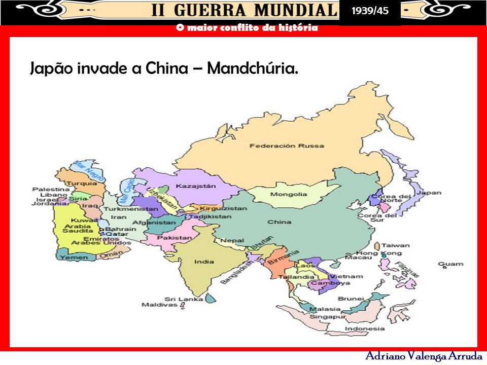 1939/45 O maior conflito da história Adriano Valenga Arruda Japão invade a China – Mandchúria.