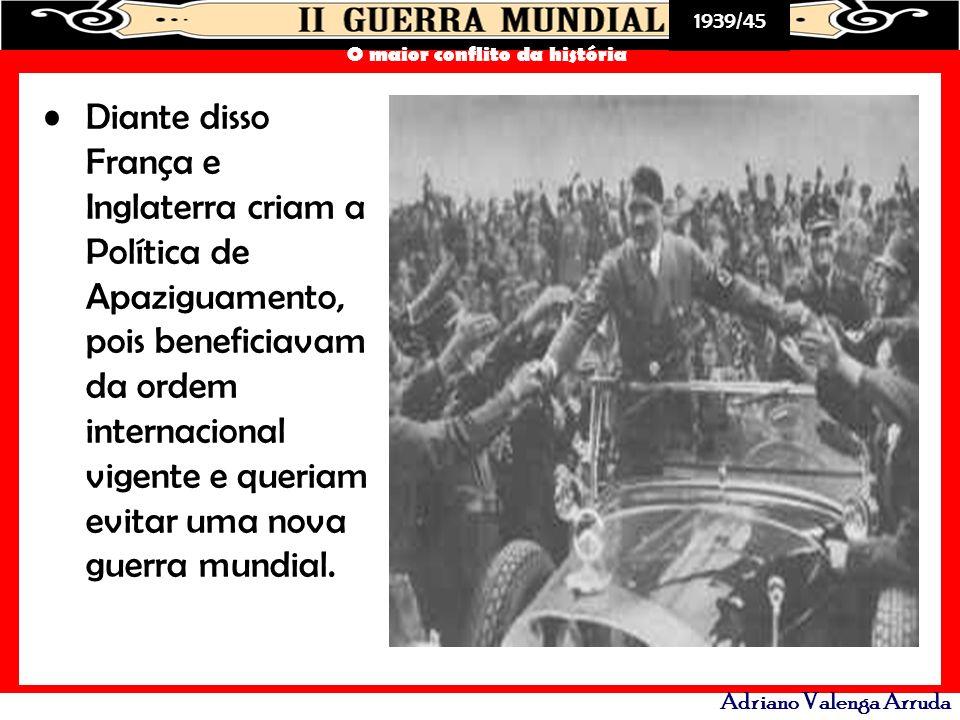 1939/45 O maior conflito da história Adriano Valenga Arruda Diante disso França e Inglaterra criam a Política de Apaziguamento, pois beneficiavam da o