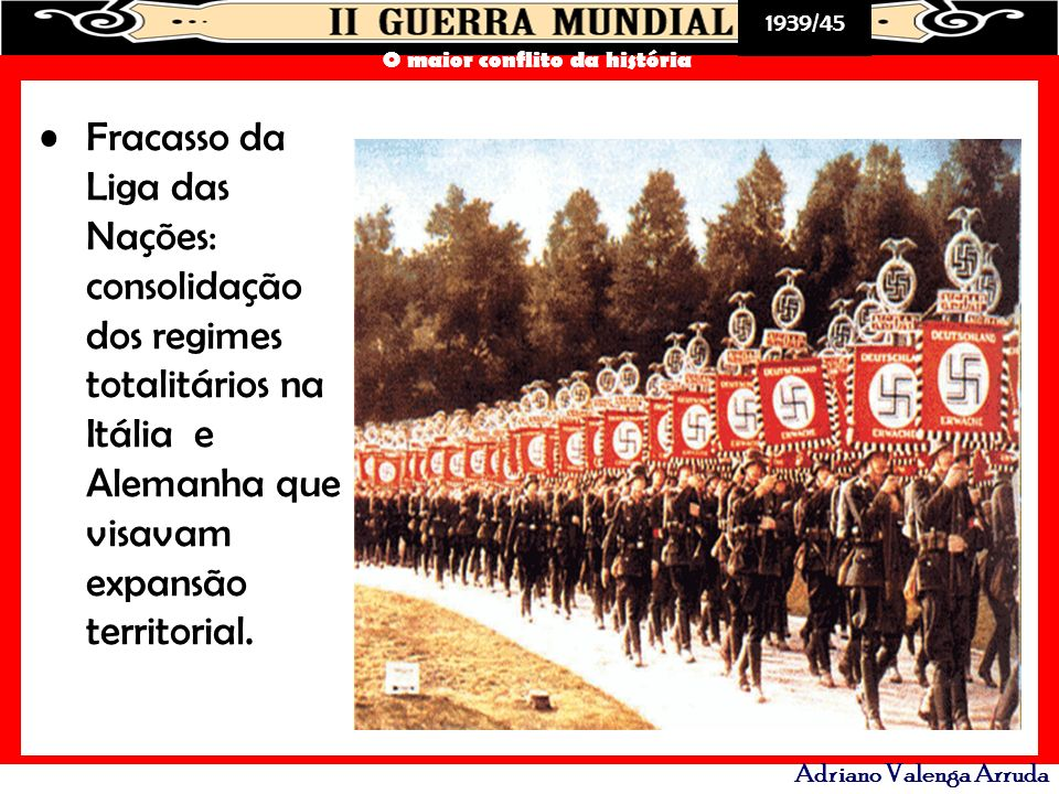 1939/45 O maior conflito da história Adriano Valenga Arruda Fracasso da Liga das Nações: consolidação dos regimes totalitários na Itália e Alemanha qu