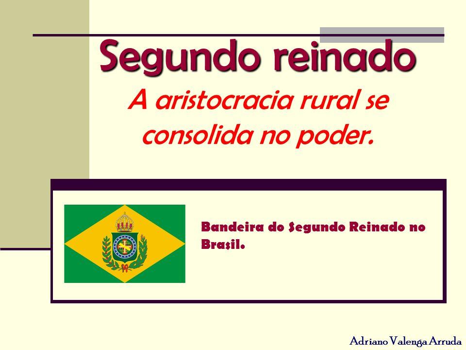 Adriano Valenga Arruda Segundo reinado Segundo reinado A aristocracia rural se consolida no poder. Bandeira do Segundo Reinado no Brasil.