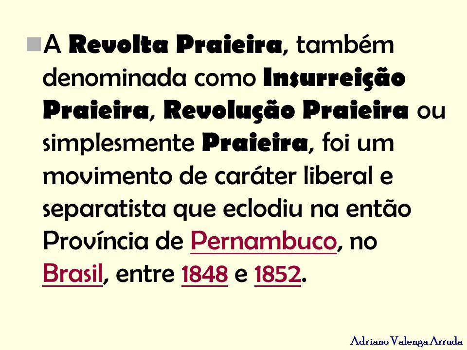 Adriano Valenga Arruda A Revolta Praieira, também denominada como Insurreição Praieira, Revolução Praieira ou simplesmente Praieira, foi um movimento