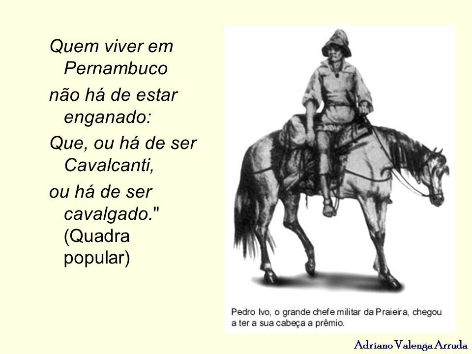 Adriano Valenga Arruda Quem viver em Pernambuco não há de estar enganado: Que, ou há de ser Cavalcanti, ou há de ser cavalgado.