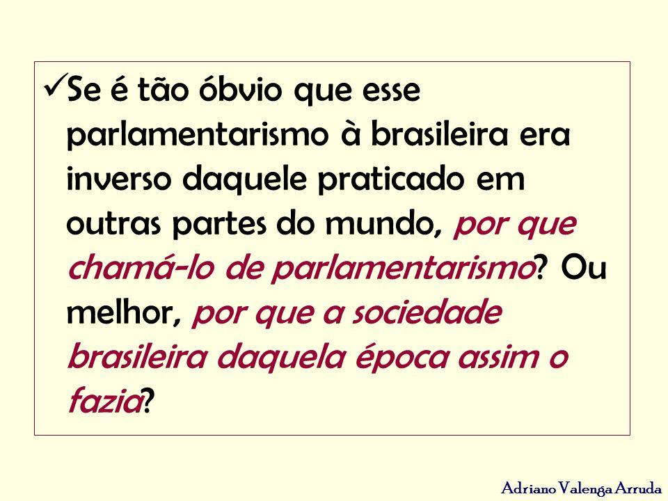 Adriano Valenga Arruda Se é tão óbvio que esse parlamentarismo à brasileira era inverso daquele praticado em outras partes do mundo, por que chamá-lo