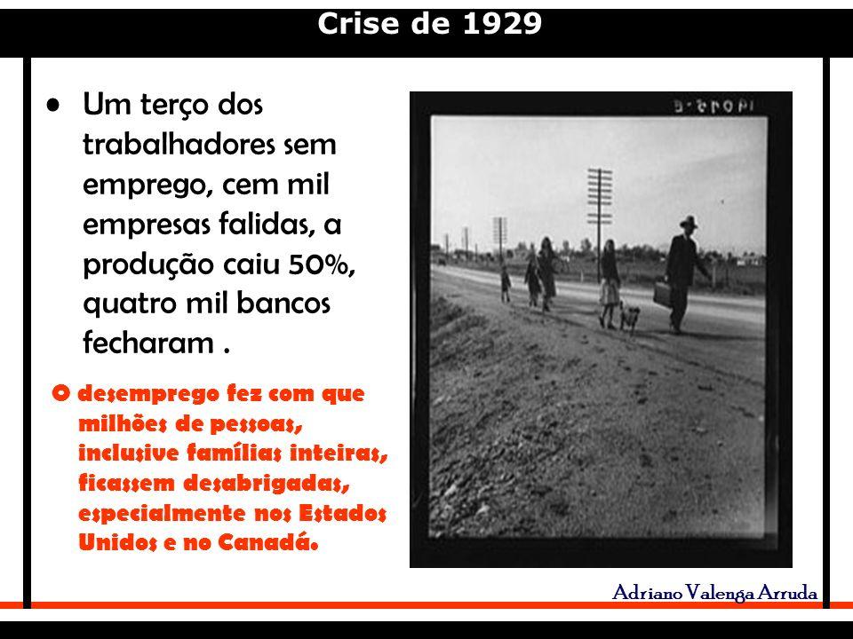 Crise de 1929 Adriano Valenga Arruda Um terço dos trabalhadores sem emprego, cem mil empresas falidas, a produção caiu 50%, quatro mil bancos fecharam.
