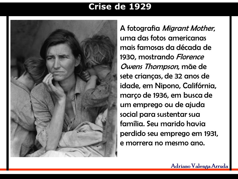 Crise de 1929 Adriano Valenga Arruda A fotografia Migrant Mother, uma das fotos americanas mais famosas da década de 1930, mostrando Florence Owens Thompson, mãe de sete crianças, de 32 anos de idade, em Nipono, Califórnia, março de 1936, em busca de um emprego ou de ajuda social para sustentar sua família.