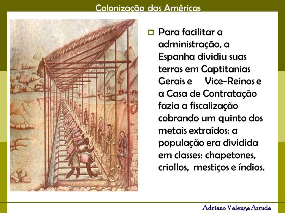 Colonização das Américas Adriano Valenga Arruda 3- Os metais saíam por apenas três portos: Veracruz no México, Porto Belo no Panamá e Catagena na Colômbia, o controle colonial era rigoroso- pacto Colonial- colônia de exploração.