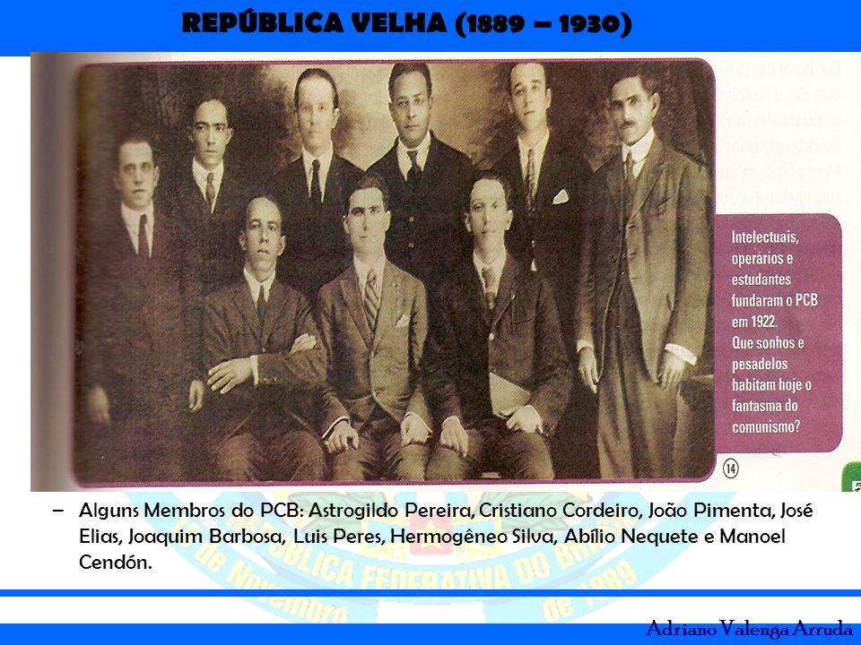 REPÚBLICA VELHA (1889 – 1930) Adriano Valenga Arruda –Alguns Membros do PCB: Astrogildo Pereira, Cristiano Cordeiro, João Pimenta, José Elias, Joaquim