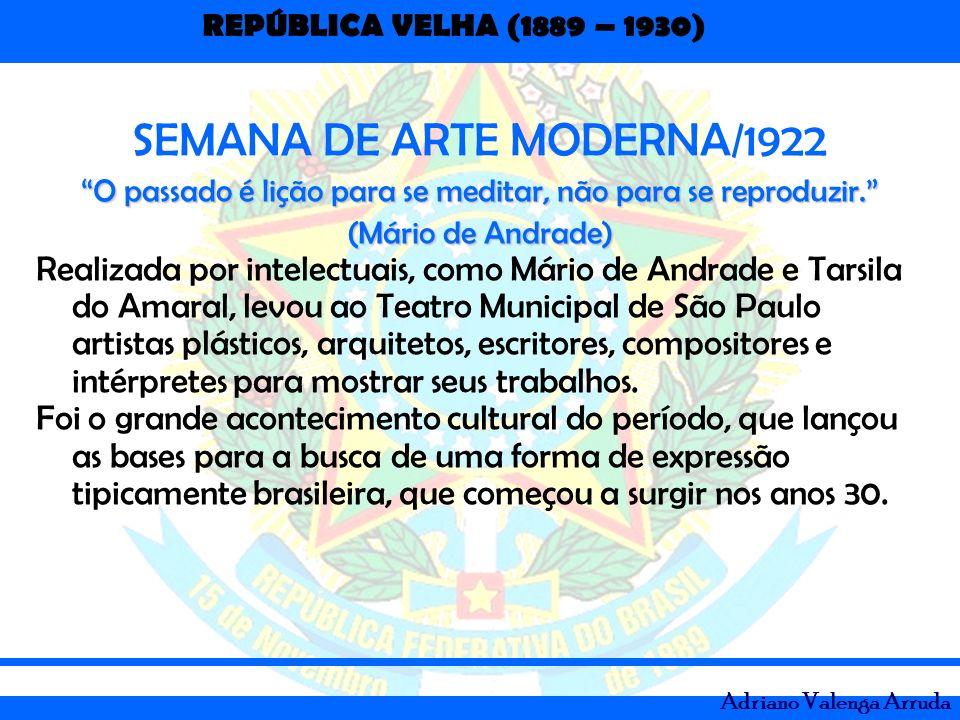 REPÚBLICA VELHA (1889 – 1930) Adriano Valenga Arruda SEMANA DE ARTE MODERNA/1922 O passado é lição para se meditar, não para se reproduzir. (Mário de