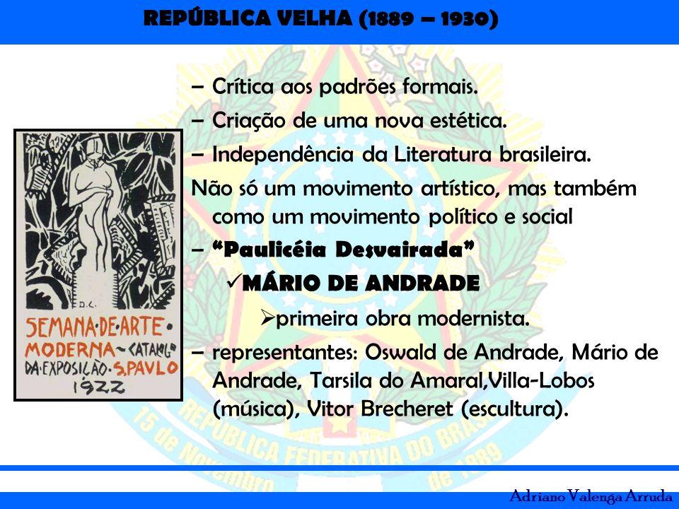 REPÚBLICA VELHA (1889 – 1930) Adriano Valenga Arruda –Crítica aos padrões formais. –Criação de uma nova estética. –Independência da Literatura brasile