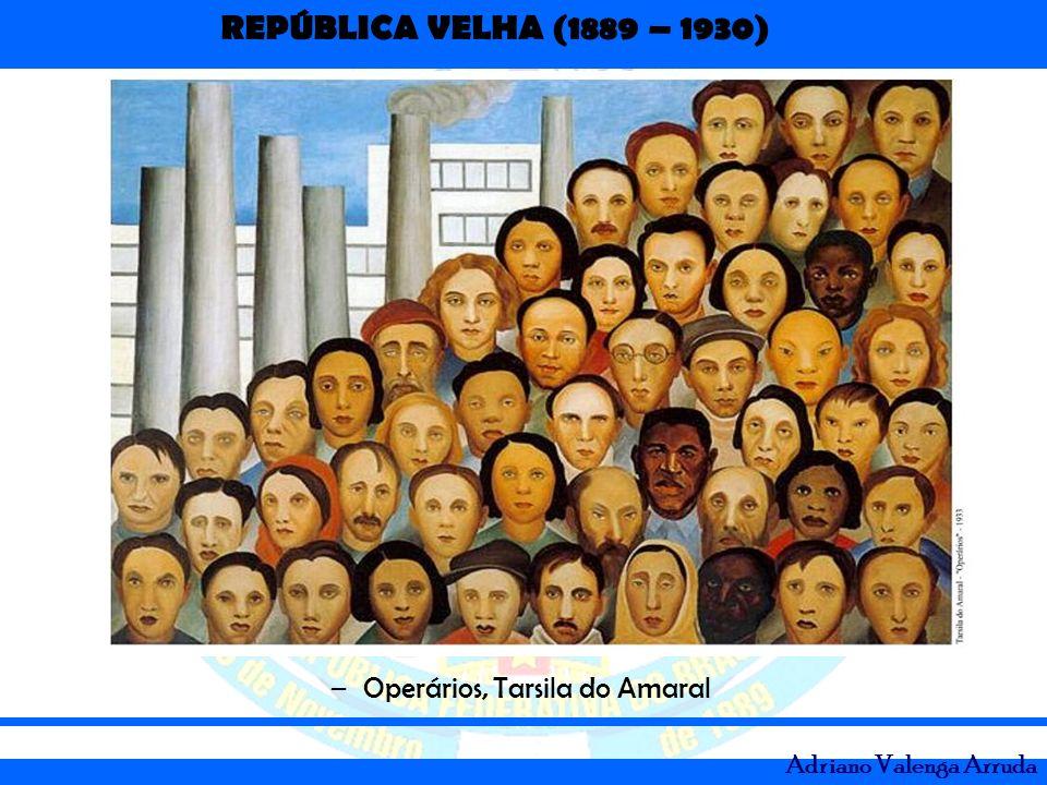 REPÚBLICA VELHA (1889 – 1930) Adriano Valenga Arruda –Operários, Tarsila do Amaral